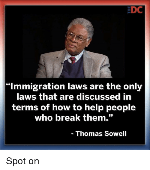 "Memes, Break, and Help: EDC  ""Immigration laws are the only  aws that are discussed in  terms of how to help people  who break them.""  Thomas Sowell Spot on"