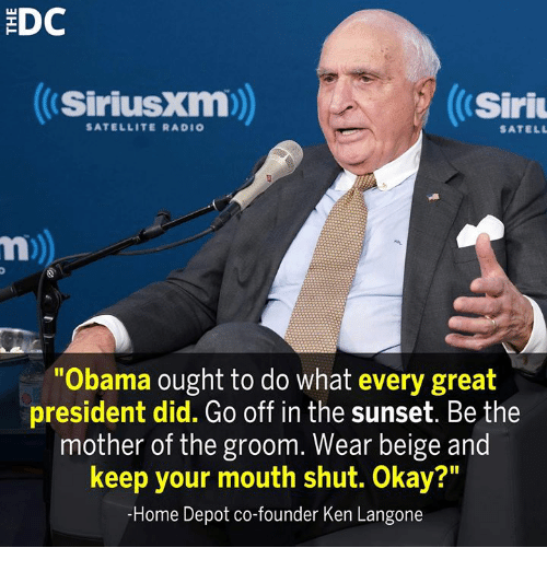 """Ken, Memes, and Obama: EDC  SiriusXm)  Siri  SATELLITE RADIO  SATELL  Obama ought to do what every great  president did. Go off in the sunset. Be the  mother of the groom. Wear beige and  keep your mouth shut. Okay?""""  -Home Depot co-founder Ken Langone"""