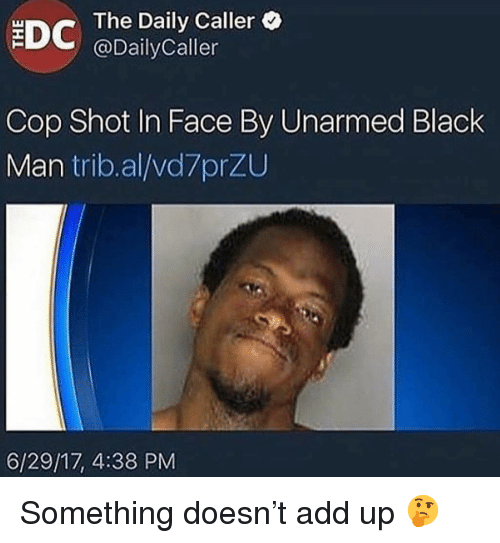 The Daily Caller: EDC  The Daily Caller  @DailyCaller  Cop Shot In Face By Unarmed Black  Man trib.al/vd7przu  6/29/17, 4:38 PM <p>Something doesn&rsquo;t add up 🤔</p>