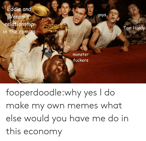 Memes What: Eddie and  enom  relationsnip  in the comigs  gays  Tom Hardy  monster  fuckers fooperdoodle:why yes I do make my own memes what else would you have me do in this economy