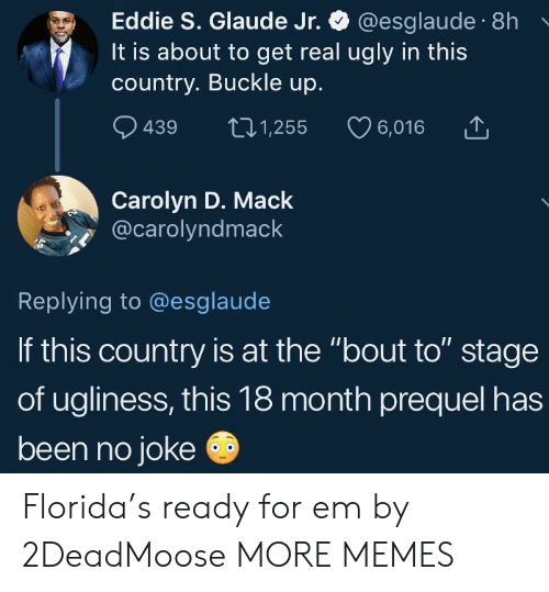 "Staging: Eddie S. Glaude Jr. @esglaude 8h  It is about to get real ugly in this  country. Buckle up.  9439 t01,255 6,016  Carolyn D. Mack  @carolyndmack  Replying to @esglaude  If this country is at the ""bout to"" stage  of ugliness, this 18 month prequel has  been no joke Florida's ready for em by 2DeadMoose MORE MEMES"