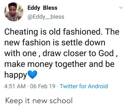 Eddy: Eddy Bless  @Eddy_bless  Cheating is old fashioned. The  new fashion is settle down  with one, draw closer to God,  make money together and be  happy  4:51 AM 06 Feb 19 Twitter for Android Keep it new school