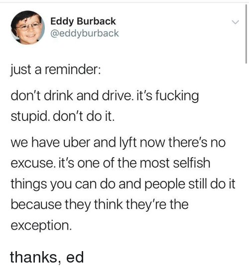 Eddy: Eddy Burback  @eddyburback  just a reminder:  don't drink and drive. it's fucking  stupid. don't do it.  we have uber and lyft now there's no  excuse. it's one of the most selfish  things you can do and people still do it  because they think they're the  exception. thanks, ed