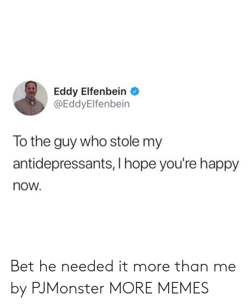 Dank, Memes, and Target: Eddy Elfenbein  @EddyElfenbein  lo the guy who stole my  antidepressants, I hope you're happy  now. Bet he needed it more than me by PJMonster MORE MEMES