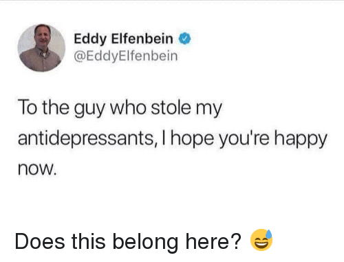 Happy, Hope, and Who: Eddy Elfenbein  @EddyElfenbein  To the guy who stole my  antidepressants, I hope you're happy  now Does this belong here? 😅
