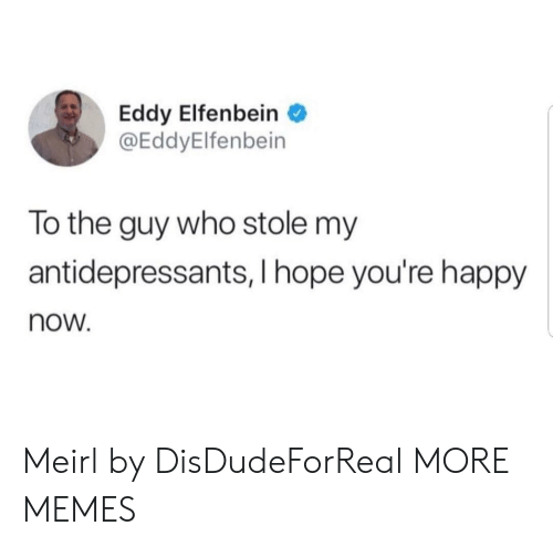 Dank, Memes, and Target: Eddy Elfenbein  @EddyElfenbein  To the guy who stole my  antidepressants, I hope you're happy  now. Meirl by DisDudeForReal MORE MEMES