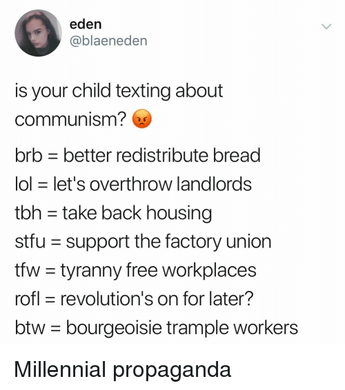 Funny, Lol, and Stfu: eden  @blaeneden  is your child texting about  communism?  brb better redistribute bread  lol let's OVertnrow landlordsS  tbh - take back housing  stfu support the factory union  tfw - tyranny free workplaces  rofl revolution's on for later?  btw- bourgeoisie trample workers Millennial propaganda