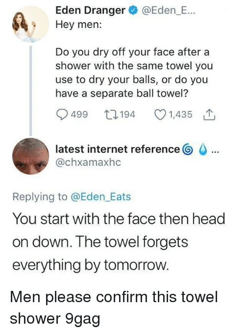 9gag, Head, and Internet: Eden Dranger @Eden_E...  Hey men:  Do you dry off your face after a  shower with the same towel you  use to dry your balls, or do you  have a separate ball towel?  499 t0194 1,435  latest internet reference G。  @chxamaxhc  Replying to @Eden Eats  You start with the face then head  on down. The towel forgets  everything by tomorrow. Men please confirm this⠀ towel shower 9gag