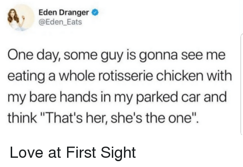 """love at first sight: Eden Dranger  @Eden_Eats  One day, some guy is gonna see me  eating a whole rotisserie chicken with  my bare hands in my parked car and  think """"That's her, she's the one"""" Love at First Sight"""