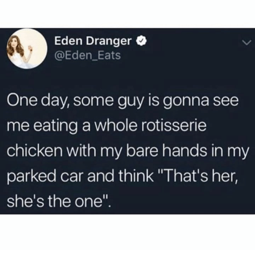 """Chicken, Her, and Car: Eden Dranger  @Eden_Eats  One day, some guy is gonna see  me eating a whole rotisserie  chicken with my bare hands in my  parked car and think """"That's her,  she's the one"""""""