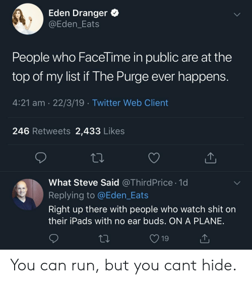Carolina Panthers: Eden Dranger  @Eden_Eats  People who Facel ime in public are at the  top of my list if The Purge ever happen:s  4:21 am 22/3/19 Twitter Web Client  246 Retweets 2,433 Likes  What Steve Said @ThirdPrice 1d  Replying to @Eden_Eats  Right up there with people who watch shit on  their iPads with no ear buds. ON A PLANE  19 You can run, but you cant hide.