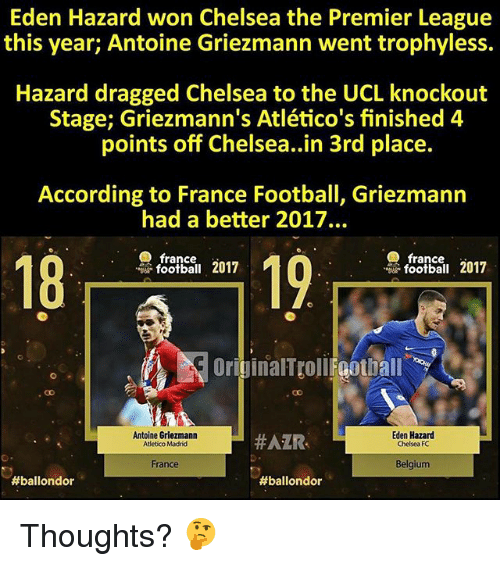 Atletico Madrid: Eden Hazard won Chelsea the Premier League  this year; Antoine Griezmann went trophyless.  Hazard dragged Chelsea to the UCL knockout  Stage; Griezmann's Atlético's finished 4  points off Chelsea..in 3rd place.  According to France Football, Griezmann  had a better 2017.  france  18  19  2017  football 2017  OriginalTtoll Foothall  Antoine Griezmann  Atletico Madrid  #AZR-  Eden Hazard  Chelsea FC  France  Belgium  Thoughts? 🤔