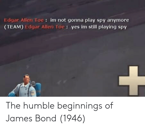 James Bond: Edgar Allen Toe: im not gonna play spy anymore  (TEAM) Edgar Allen Toe: yes im still playing spy The humble beginnings of James Bond (1946)