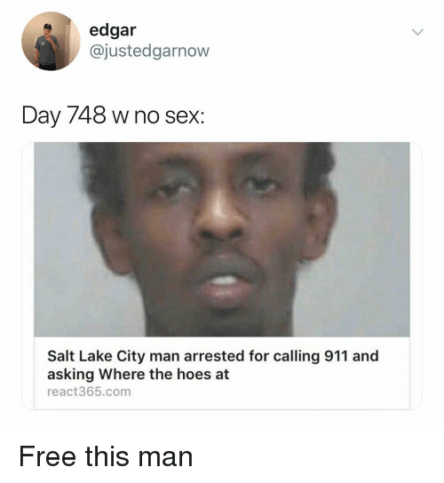 The Hoes: edgar  @justedgarnow  Day 748 w no sex:  Salt Lake City man arrested for calling 911 and  asking Where the hoes at  react365.com Free this man