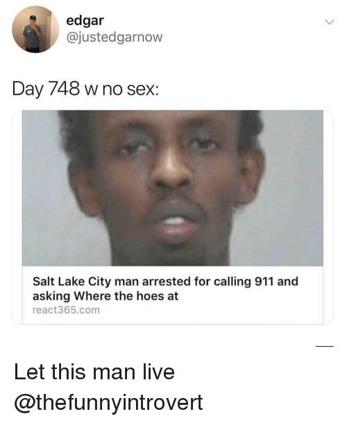 The Hoes: edgar  @justedgarnow  Day 748 w no sex:  Salt Lake City man arrested for calling 911 and  asking Where the hoes at  react365.com Let this man live @thefunnyintrovert