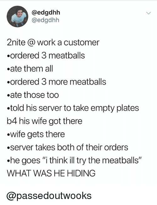 """meatballs: @edgdhbh  @edgdhh  2nite @ work a customer  .ordered 3 meatballs  .ate them all  .ordered 3 more meatball:s  .ate those too  told his server to take empty plates  b4 his wife got there  .wife gets there  .server takes both of their orders  he goes """"i think ill try the meatballs""""  WHAT WAS HE HIDING @passedoutwooks"""