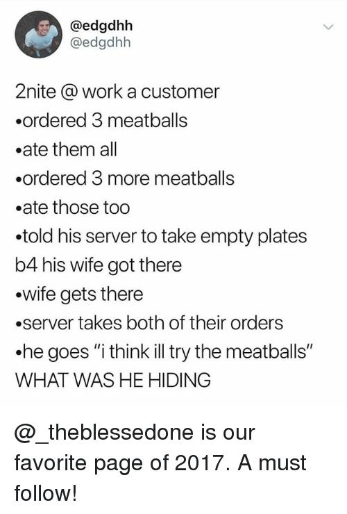 """meatballs: @edgdhh  @edgdhh  2nite @ work a customer  .ordered 3 meatballs  .ate them all  .ordered 3 more meatballs  .ate those too  .told his server to take empty plates  b4 his wife got there  .wife gets there  .server takes both of their orders  .he goes """"i think illtry the meatballs""""  WHAT WAS HE HIDING @_theblessedone is our favorite page of 2017. A must follow!"""