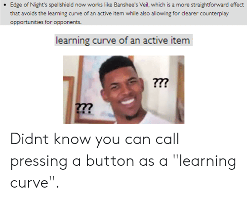 """Pressing A Button: Edge of Night's spellshield now works like Banshee's Veil, which is a more straightforward effect  that avoids the learning curve of an active item while also allowing for clearer counterplay  opportunities for opponents.  learning curve of an active item  22? Didnt know you can call pressing a button as a """"learning curve""""."""