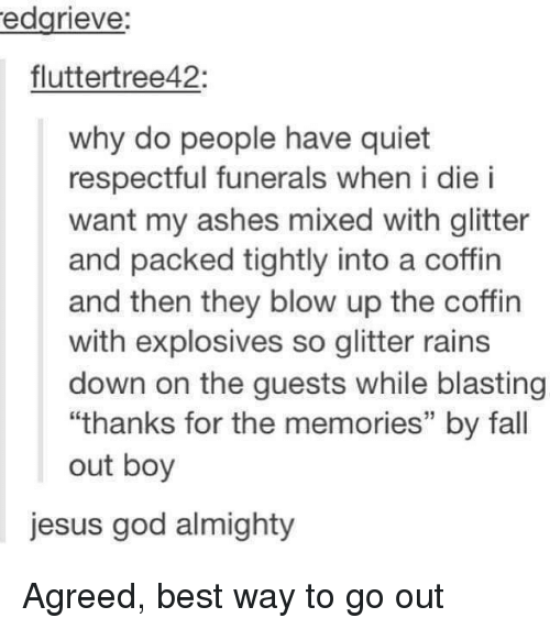 "Fall, God, and Jesus: edgrieve:  fluttertree42:  why do people have quiet  respectful funerals when i die i  want my ashes mixed with glitter  and packed tightly into a coffin  and then they blow up the coffin  with explosives so glitter rains  down on the guests while blasting  ""thanks for the memories"" by fall  out boy  jesus god almighty Agreed, best way to go out"