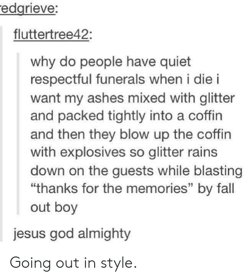 "Fall, God, and Jesus: edgrieve  fluttertree42:  why do people have quiet  respectful funerals when i die i  want my ashes mixed with glitter  and packed tightly into a coffin  and then they blow up the coffin  with explosives so glitter rains  down on the guests while blasting  ""thanks for the memories"" by fall  out boy  jesus god almighty Going out in style."