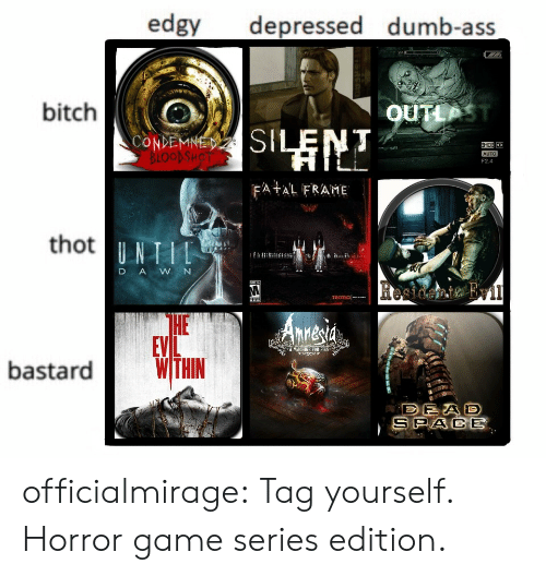 Ass, Bitch, and Dumb: edgy depressed dumb-ass  bitch  OUTLP  CONDEMNE  F2.4  FA AL FRAME  thot  D AWN  HE  EVL  A MACHINE FOB PIS  bastardWTHN  SPACE officialmirage:  Tag yourself. Horror game series edition.