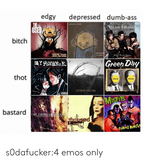 emos: edgy depressed dumb-ass  pencey Prep  PALAYE ROYAL  bitch  1  UES heLIARS  heartbreak  n stereo  BoOM B0OM RoOM  Green Dby  TION  THREE CHEERS FOR SWEET RIVENGE  thot  nimrod.  nimrod  STOMACHACHES.  ADVISORY  bastard  theu  FAMOUS MONSTE s0dafucker:4 emos only