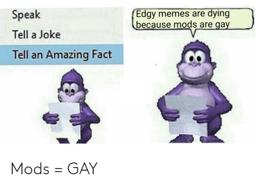 Memes Are: Edgy memes are dying  because mods are gay  Speak  Tell a Joke  Tell an Amazing Fact Mods = GAY