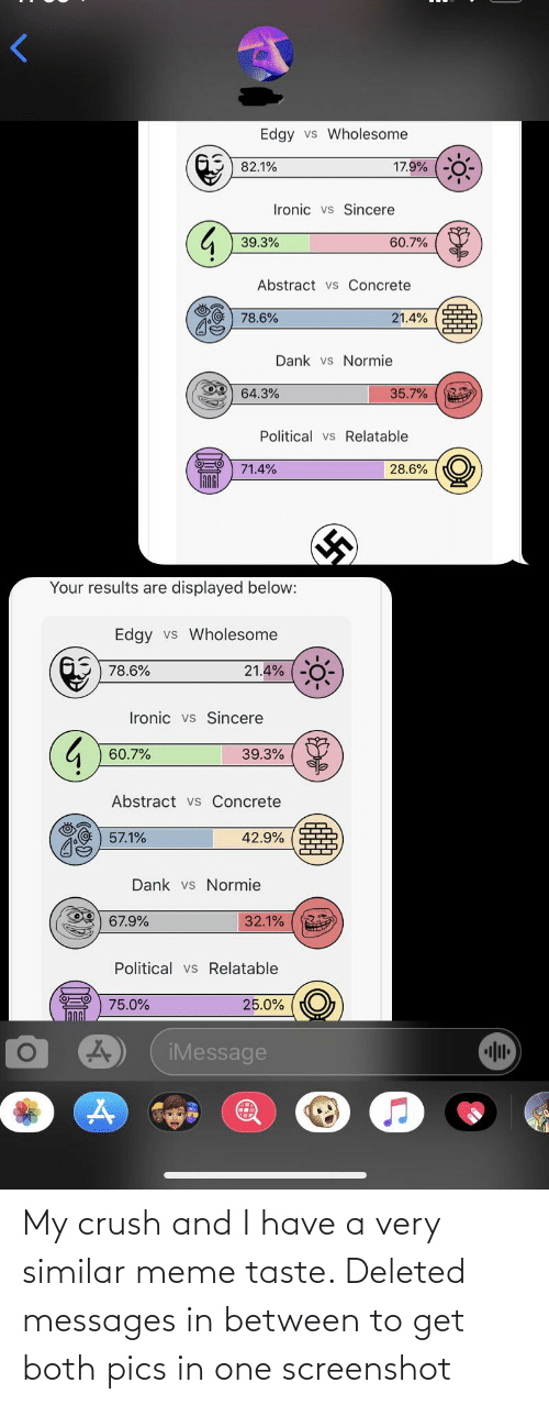 Crush, Dank, and Ironic: Edgy vs Wholesome  17.9%  82.1%  Ironic vs Sincere  39.3%  60.7%  Abstract vs Concrete  78.6%  21.4%  Dank vs Normie  64.3%  35.7%  Political vs Relatable  71.4%  28.6%  Your results are displayed below:  Edgy vs Wholesome  78.6%  21.4%  Ironic vs Sincere  60.7%  39.3%  Abstract vs Concrete  57.1%  42.9%  Dank vs Normie  32.1%  67.9%  Political vs Relatable  75.0%  25.0%  iMessage My crush and I have a very similar meme taste. Deleted messages in between to get both pics in one screenshot