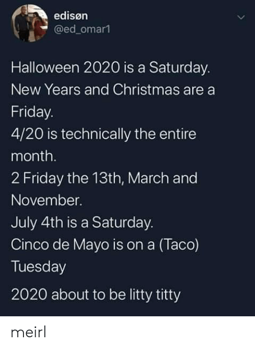 4 20: edisøn  @ed_omar1  Halloween 2020 is a Saturday.  New Years and Christmas are a  Friday.  4/20 is technically the entire  month.  2 Friday the 13th, March and  November.  July 4th is a Saturday.  Cinco de Mayo is on a (Taco)  Tuesday  2020 about to be litty titty meirl