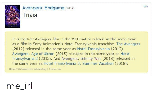 Avengers Age of Ultron, Sony, and Summer: Edit  Avengers: Endgame (2019)  Trivia  It is the first Avengers film in the MCU not to release in the same year  as a film in Sony Animation's Hotel Transylvania franchise. The Avengers  (2012) released in the same year as Hotel Transylvania (2012).  Avengers: Age of Ultron (2015) released in the same year as Hotel  Transylvania 2 (2015). And Avengers: Infinity War (2018) released in  the same year as Hotel Transylvania 3: Summer Vacation (2018).  80 of 276 found this interesting Share this me_irl