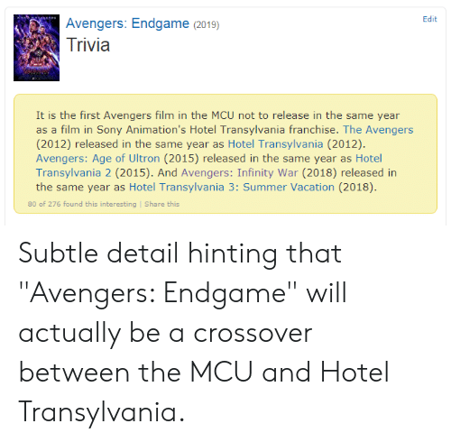 "Avengers Age of Ultron, Sony, and Summer: Edit  Avengers: Endgame (2019)  Trivia  It is the first Avengers film in the MCU not to release in the same year  as a film in Sony Animation's Hotel Transylvania franchise. The Avengers  (2012) released in the same year as Hotel Transylvania (2012).  Avengers: Age of Ultron (2015) released in the same year as Hotel  Transylvania 2 (2015). And Avengers: Infinity War (2018) released in  the same year as Hotel Transylvania 3: Summer Vacation (2018).  80 of 276 found this interesting Share this Subtle detail hinting that ""Avengers: Endgame"" will actually be a crossover between the MCU and Hotel Transylvania."