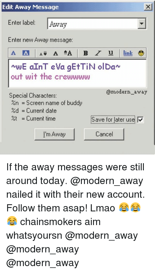 Inting: Edit Away Message  Enter label: Away  Enter new Away message:  int  out wit the crewwww  @modern_away  Special Characters:  %n = Screen name of buddy  %d = Current date  = Current time  Save for later use  I'm Away  Cancel If the away messages were still around today. @modern_away nailed it with their new account. Follow them asap! Lmao 😂😂😂 chainsmokers aim whatsyoursn @modern_away @modern_away @modern_away