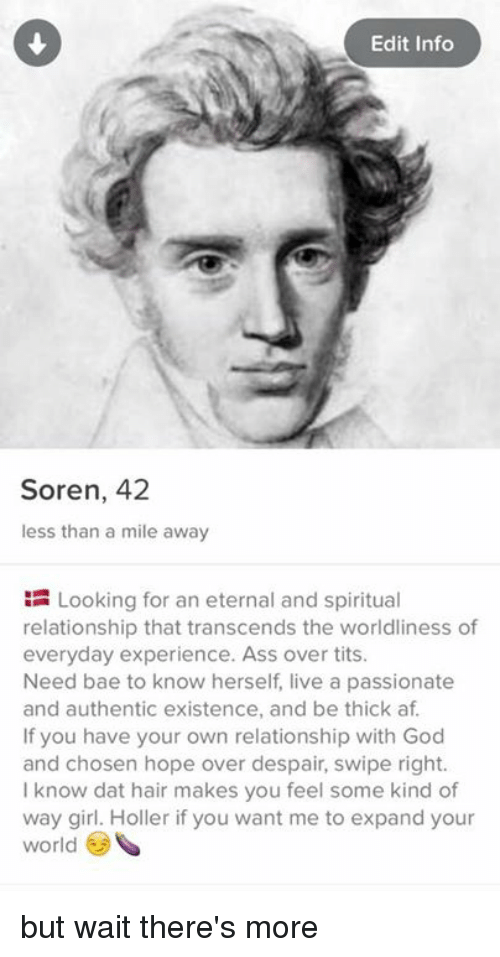 Overation: Edit Info  Soren, 42  less than a mile away  Looking for an eternal and spiritual  relationship that transcends the worldliness of  everyday experience. Ass over tits.  Need bae to know herself live a passionate  and authentic existence, and be thick af.  If you have your own relationship with God  and chosen hope over despair, swipe right.  know dat hair makes you feel some kind of  way girl. Holler if you want me to expand your  world but wait there's more