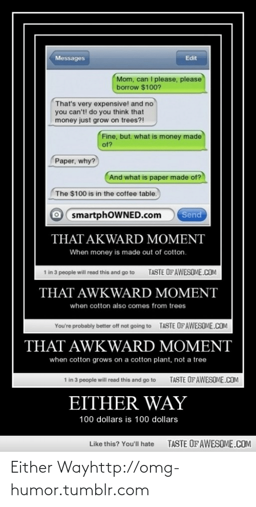 Very Expensive: Edit  Messages  Mom, can I please, please  borrow $100?  That's very expensive! and no  you can't! do you think that  money just grow on trees?!  Fine, but. what is money made  of?  Paper, why?  And what is paper made of?  The $100 is in the coffee table.  O smartphOWNED.com  Send  THAT AKWARD MOMENT  When money is made out of cotton.  TASTE OF AWESOME.COM  1 in 3 people will read this and go to  THAT AWKWARD MOMENT  when cotton also comes from trees  TASTE OF AWESOME.COM  You're probably better off not going to  THAT AWKWARD MOMENT  when cotton grows on a cotton plant, not a tree  1 in 3 people will read this and go to  TASTE OF AWESOME.COM  EITHER WAY  100 dollars is 100 dollars  TASTE OF AWESOME.COM  Like this? You'll hate Either Wayhttp://omg-humor.tumblr.com