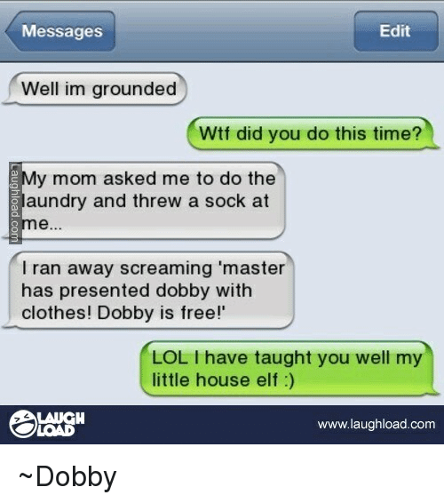 """little house: Edit  Messages  Well im grounded  Wtf did you do this time?  My mom asked me to do the  Slaundry and threw a sock at  I ran away screaming """"master  has presented dobby with  clothes! Dobby is free!  LOL I have taught you well my  little house elf  LAUGH  www.laughload.com ~Dobby"""