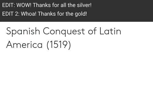 For The Gold: EDIT: WOW! Thanks for all the silver!  EDIT 2: Whoa! Thanks for the gold! Spanish Conquest of Latin America (1519)