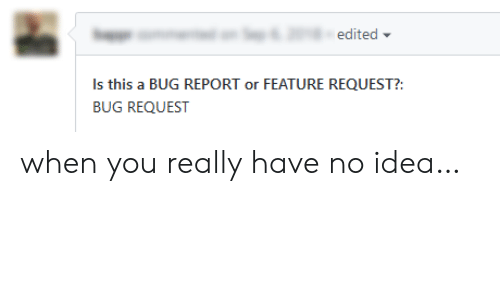 Idea, Bug, and You: edited  Is this a BUG REPORT or FEATURE REQUEST?:  BUG REQUEST when you really have no idea…