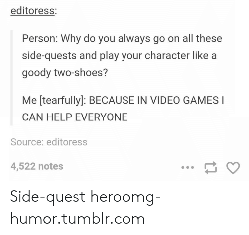 Omg, Shoes, and Tumblr: editoress  Person: Why do you always go on all these  side-quests and play your character like a  goody two-shoes?  Me [tearfully]: BECAUSE IN VIDEO GAMES I  CAN HELP EVERYONE  Source: editoress  4,522 notes Side-quest heroomg-humor.tumblr.com