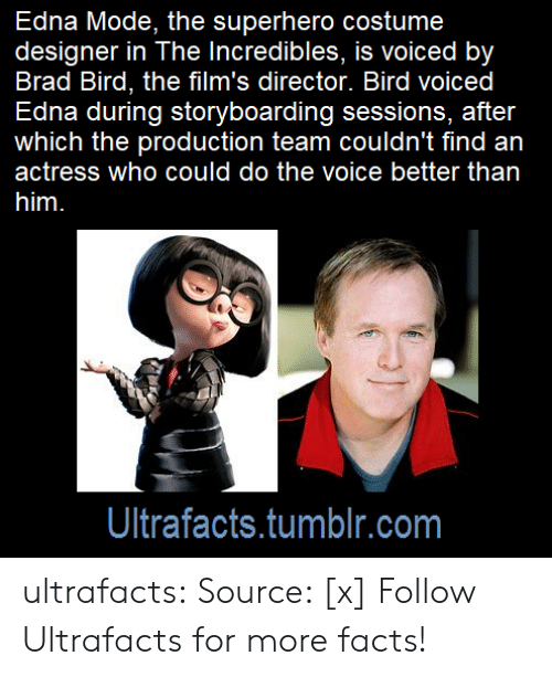 Facts, Superhero, and The Incredibles: Edna Mode, the superhero costume  designer in The Incredibles, is voiced by  Brad Bird, the film's director. Bird voiced  Edna during storyboarding sessions, after  which the production team couldn't find an  actress who could do the voice better than  Ultrafacts.tumblr.com ultrafacts:  Source: [x] Follow Ultrafacts for more facts!