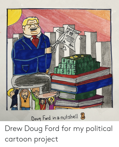 Doug Ford: EDUCA TION  $$6  00)  Doug Ford in a nutshell Drew Doug Ford for my political cartoon project