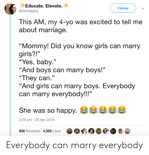 "girls can: Educate. Elevate.  @DrChaeEd  Follow  This AM, my 4-yo was excited to tell me  about marriage  ""Mommy! Did you know girls can marry  girls?!""  ""Yes, baby.""  ""And boys can marry boys!""  ""They can.""  ""And airls can marry bovs. Everybod  can marry everybody!!!""  She was so happy.  830 Retweets 4,352 Likes @哦目嘤@.会@  13  2:26 pm - 20 Apr 2019 Everybody can marry everybody"