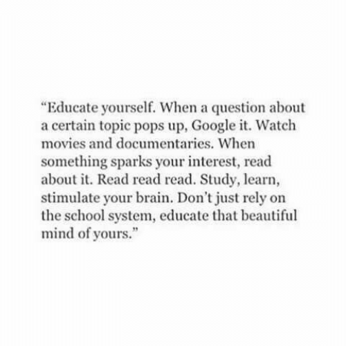 "Beautiful, Google, and Movies: ""Educate yourself. When a question about  a certain topic pops up, Google it. Watch  movies and documentaries. When  something sparks your interest, read  about it. Read read read. Study, learn,  stimulate your brain. Don't just rely on  the school system, educate that beautiful  mind of yours."""