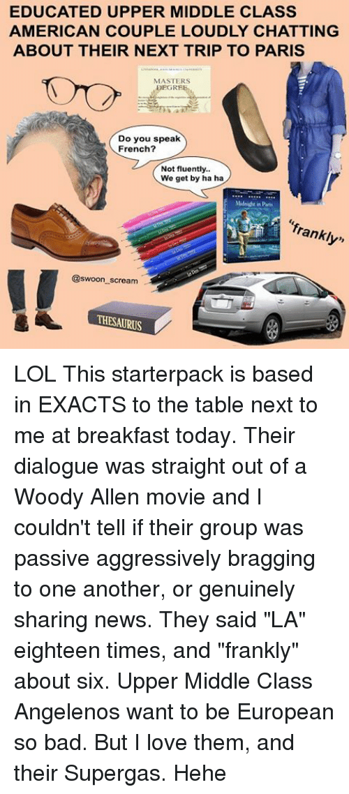 "Woody Allen: EDUCATED UPPER MIDDLE CLASS  AMERICAN COUPLE LOUDLY CHATTING  ABOUT THEIR NEXT TRIP TO PARIS  MASTERS  Do you speak  French?  Not fluently..  We get by ha ha  Mids drin Paris  franklyn  @swoon scream  THESAURUS LOL This starterpack is based in EXACTS to the table next to me at breakfast today. Their dialogue was straight out of a Woody Allen movie and I couldn't tell if their group was passive aggressively bragging to one another, or genuinely sharing news. They said ""LA"" eighteen times, and ""frankly"" about six. Upper Middle Class Angelenos want to be European so bad. But I love them, and their Supergas. Hehe"