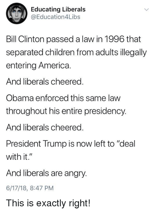 "America, Bill Clinton, and Children: Educating Liberals  @Education4L.bs  Bill Clinton passed a law in 1996 that  separated children from adults illegally  entering America.  And liberals cheered  Obama enforced this same law  throughout his entire presidency.  And liberals cheered.  President Trump is now left to ""deal  with it.""  And liberals are angry.  6/17/18, 8:47 PM This is exactly right!"