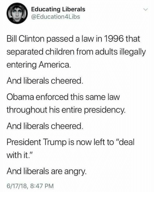 "America, Bill Clinton, and Children: Educating Liberals  @Education4Libs  Bill Clinton passed a law in 1996 that  separated children from adults illegally  entering America  And liberals cheered.  Obama enforced this same law  throughout his entire presidency.  And liberals cheered.  President Trump is now left to ""deal  with it.""  And liberals are anary  6/17/18, 8:47 PM"