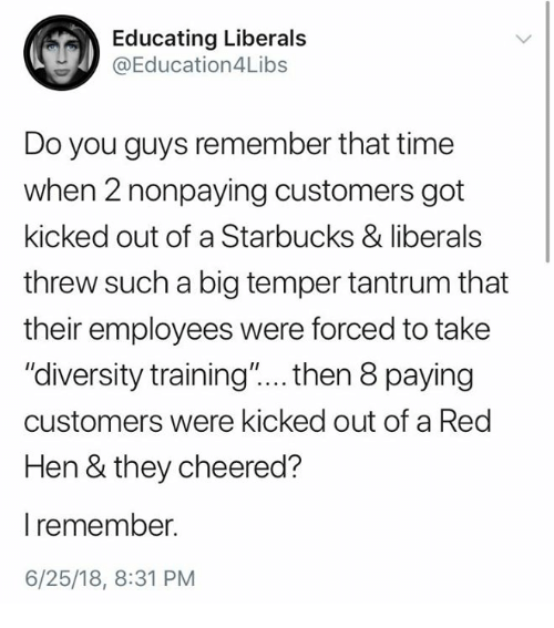 """Starbucks, Time, and Diversity: Educating Liberals  @Education4Libs  Do you guys remember that time  when 2 nonpaying customers got  kicked out of a Starbucks & liberals  threw such a big temper tantrum that  their employees were forced to take  """"diversity training""""... . then 8 paying  customers were kicked out of a Red  Hen & they cheered?  l remember.  6/25/18, 8:31 PM"""