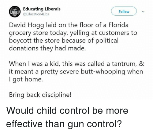 Butt, Memes, and Control: Educating Liberals  @Education4Libs  Follow  David Hogg laid on the floor of a Florida  grocery store today, yelling at customers to  boycott the store because of political  donations they had made.  When I was a kid, this was called a tantrum, &  it meant a pretty severe butt-whooping when  I got home.  Bring back discipline! Would child control be more effective than gun control?