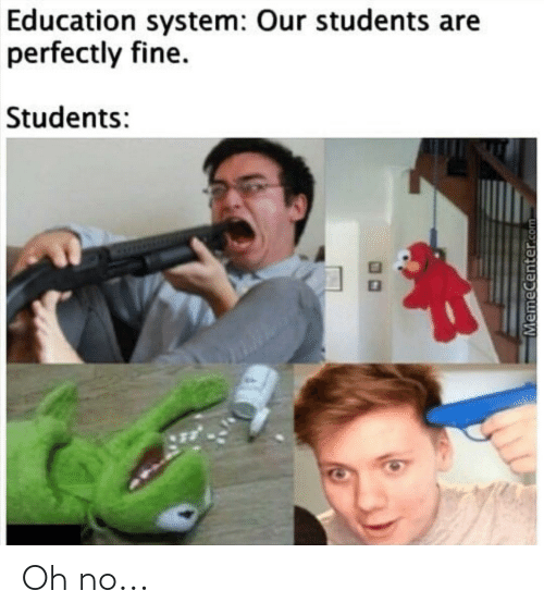 Memecenter: Education system: Our students are  perfectly fine.  Students:  MemeCenter.com Oh no...
