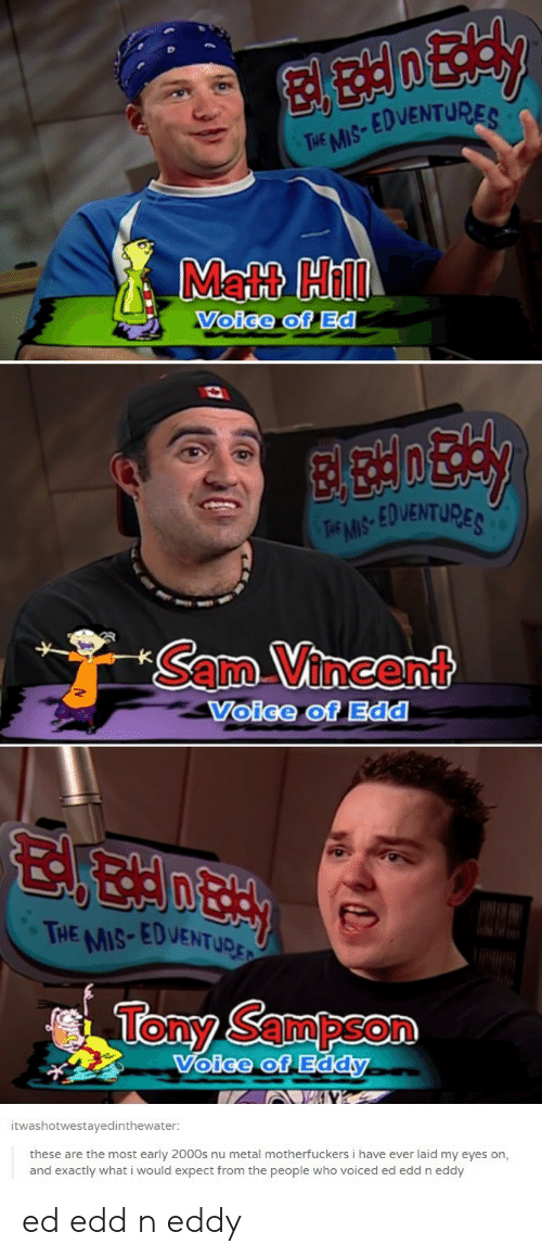edd: EDVENTU  THE MIS  Matt Hill  Voige of Ed  EDVENTURE  Sam Vincent  Voice of Edd  HE MIS-EDVENTUD  Tony Sampson  oice of Eddy  itwashotwestavedinthewater  these are the most early 2000s nu metal motherfuckers i have ever laid my eyes on,  and exactly what i would expect from the people who voiced ed edd n eddy ed edd n eddy