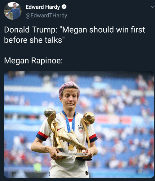 "Donald Trump: Edward Hardy  @EdwardTHardy  Donald Trump: ""Megan should win first  before she talks""  Megan Rapinoe:  FIFA Wamen's WorldCup Frarce 209"
